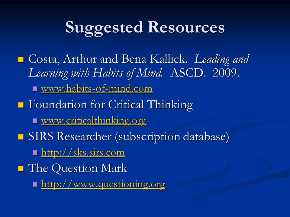 Suggested Resources Costa, Arthur and Bena Kallick. Leading and Learning with Habits of Mind. ASCD. 2009. Costa, Arthur and Bena Kallick. Leading and