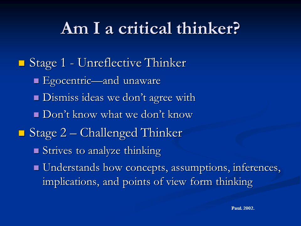 Am I a critical thinker? Stage 1 - Unreflective Thinker Stage 1 - Unreflective Thinker Egocentric—and unaware Egocentric—and unaware Dismiss ideas we
