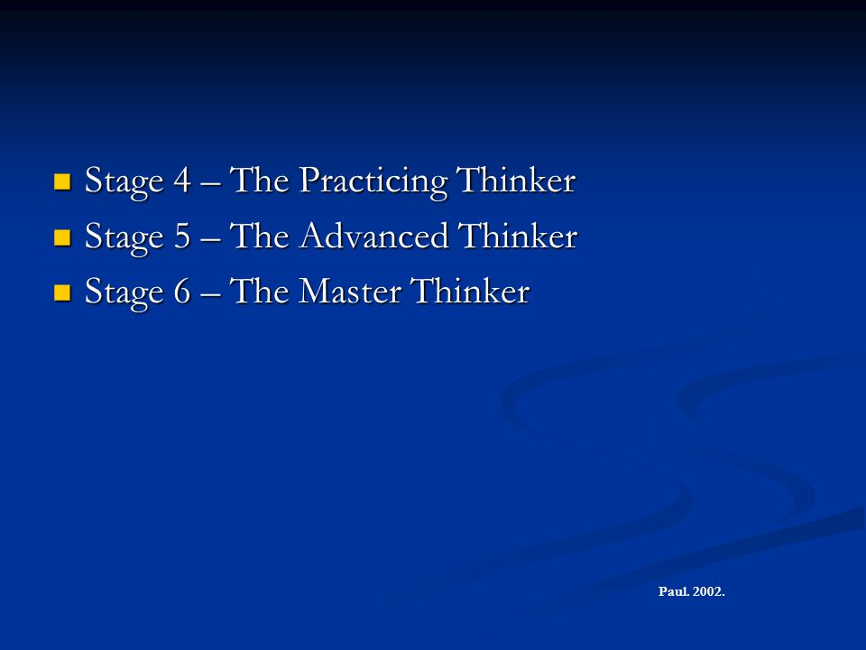 Stage 4 – The Practicing Thinker Stage 4 – The Practicing Thinker Stage 5 – The Advanced Thinker Stage 5 – The Advanced Thinker Stage 6 – The Master T