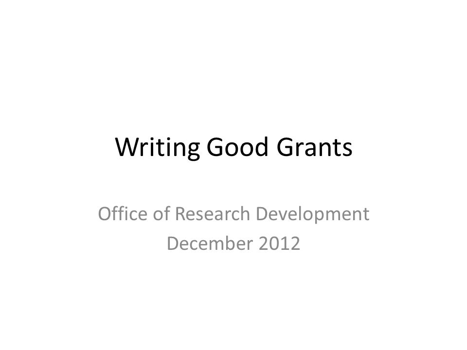 Writing Good Grants Office of Research Development December 2012