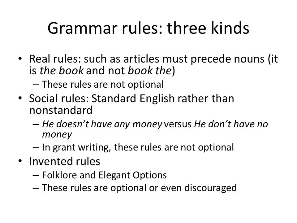 Grammar rules: three kinds Real rules: such as articles must precede nouns (it is the book and not book the) – These rules are not optional Social rules: Standard English rather than nonstandard – He doesn't have any money versus He don't have no money – In grant writing, these rules are not optional Invented rules – Folklore and Elegant Options – These rules are optional or even discouraged