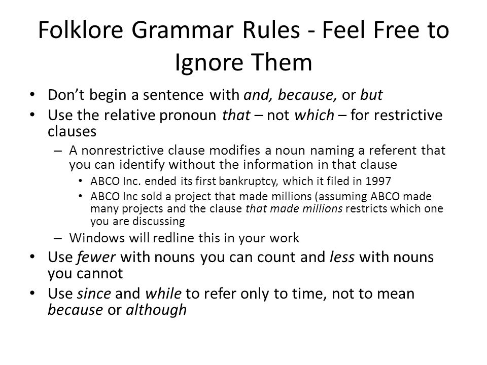 Folklore Grammar Rules - Feel Free to Ignore Them Don't begin a sentence with and, because, or but Use the relative pronoun that – not which – for restrictive clauses – A nonrestrictive clause modifies a noun naming a referent that you can identify without the information in that clause ABCO Inc.