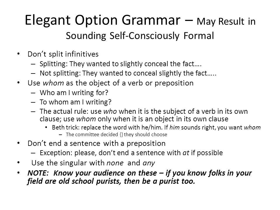 Elegant Option Grammar – May Result in Sounding Self-Consciously Formal Don't split infinitives – Splitting: They wanted to slightly conceal the fact….