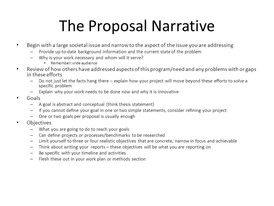 The Proposal Narrative Begin with a large societal issue and narrow to the aspect of the issue you are addressing – Provide up-to-date background information and the current state of the problem – Why is your work necessary and whom will it serve.