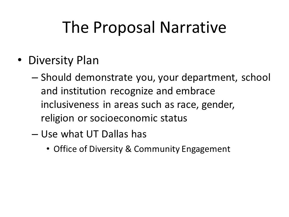 The Proposal Narrative Diversity Plan – Should demonstrate you, your department, school and institution recognize and embrace inclusiveness in areas such as race, gender, religion or socioeconomic status – Use what UT Dallas has Office of Diversity & Community Engagement