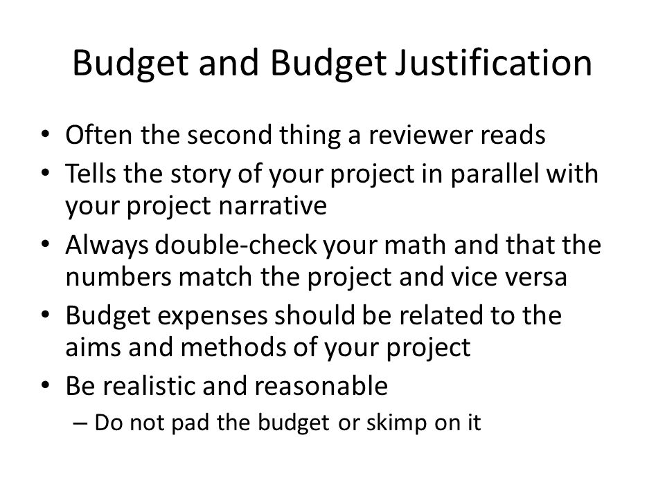 Budget and Budget Justification Often the second thing a reviewer reads Tells the story of your project in parallel with your project narrative Always double-check your math and that the numbers match the project and vice versa Budget expenses should be related to the aims and methods of your project Be realistic and reasonable – Do not pad the budget or skimp on it