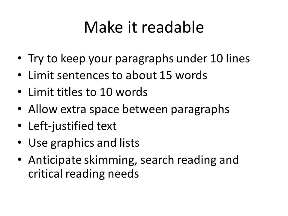 Make it readable Try to keep your paragraphs under 10 lines Limit sentences to about 15 words Limit titles to 10 words Allow extra space between paragraphs Left-justified text Use graphics and lists Anticipate skimming, search reading and critical reading needs