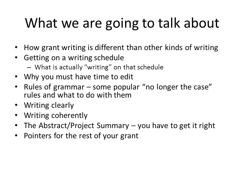 What we are going to talk about How grant writing is different than other kinds of writing Getting on a writing schedule – What is actually writing on that schedule Why you must have time to edit Rules of grammar – some popular no longer the case rules and what to do with them Writing clearly Writing coherently The Abstract/Project Summary – you have to get it right Pointers for the rest of your grant