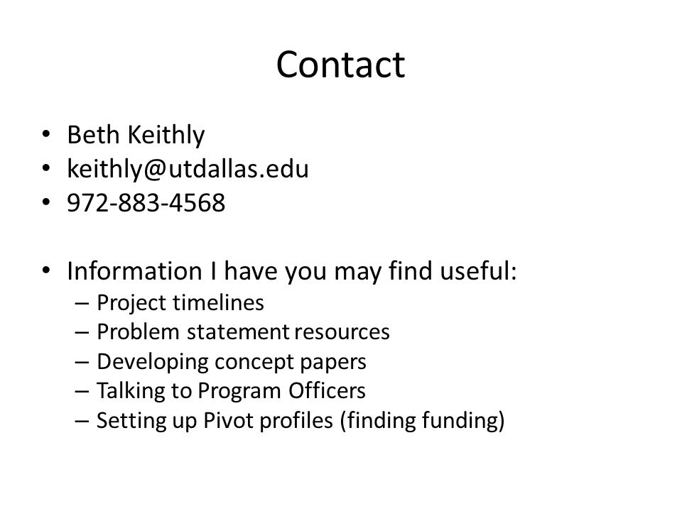 Contact Beth Keithly keithly@utdallas.edu 972-883-4568 Information I have you may find useful: – Project timelines – Problem statement resources – Developing concept papers – Talking to Program Officers – Setting up Pivot profiles (finding funding)