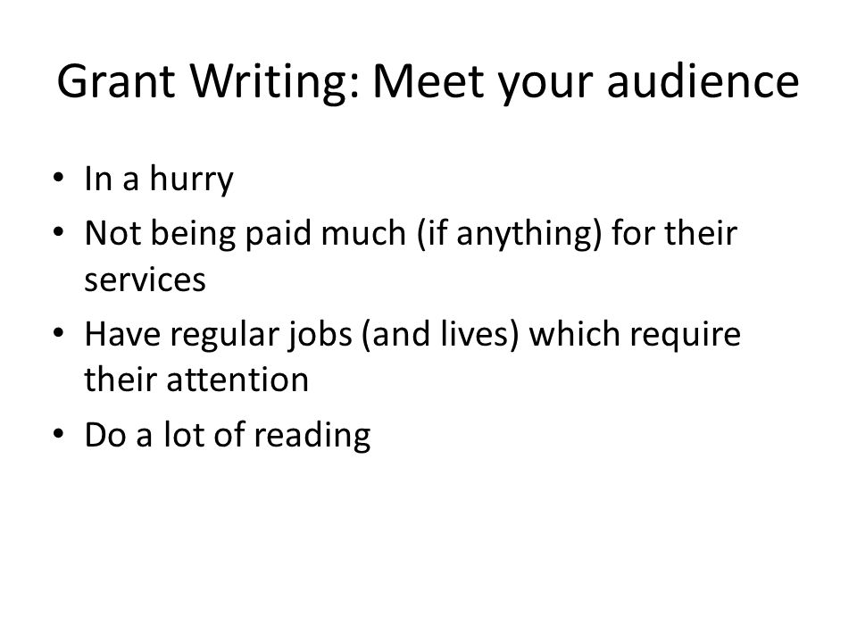 Grant Writing: Meet your audience In a hurry Not being paid much (if anything) for their services Have regular jobs (and lives) which require their attention Do a lot of reading