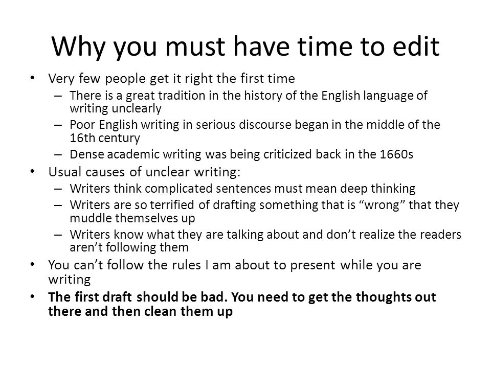 Why you must have time to edit Very few people get it right the first time – There is a great tradition in the history of the English language of writing unclearly – Poor English writing in serious discourse began in the middle of the 16th century – Dense academic writing was being criticized back in the 1660s Usual causes of unclear writing: – Writers think complicated sentences must mean deep thinking – Writers are so terrified of drafting something that is wrong that they muddle themselves up – Writers know what they are talking about and don't realize the readers aren't following them You can't follow the rules I am about to present while you are writing The first draft should be bad.