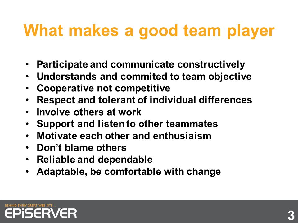 What makes a good team player 3 Participate and communicate constructively Understands and commited to team objective Cooperative not competitive Respect and tolerant of individual differences Involve others at work Support and listen to other teammates Motivate each other and enthusiaism Don't blame others Reliable and dependable Adaptable, be comfortable with change