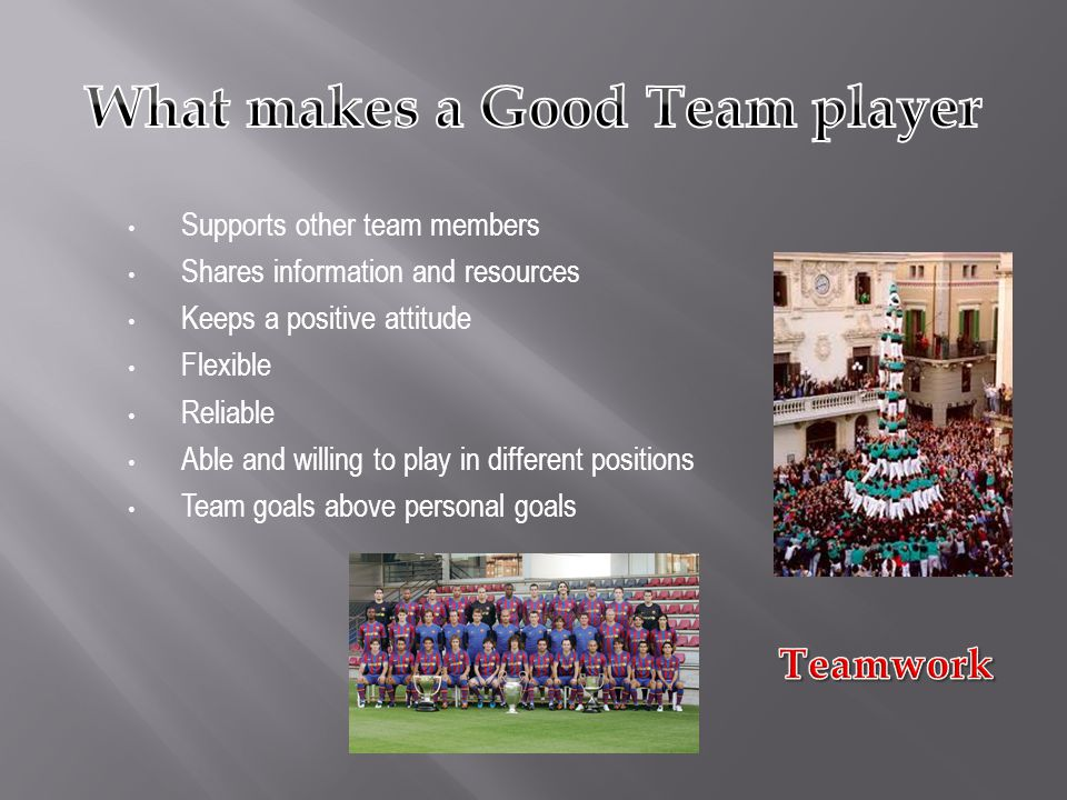 Supports other team members Shares information and resources Keeps a positive attitude Flexible Reliable Able and willing to play in different positions Team goals above personal goals