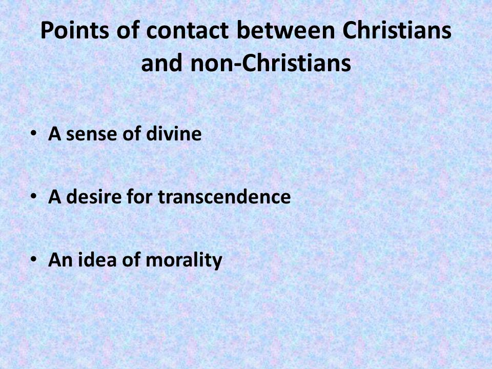 Points of contact between Christians and non-Christians A sense of divine A desire for transcendence An idea of morality