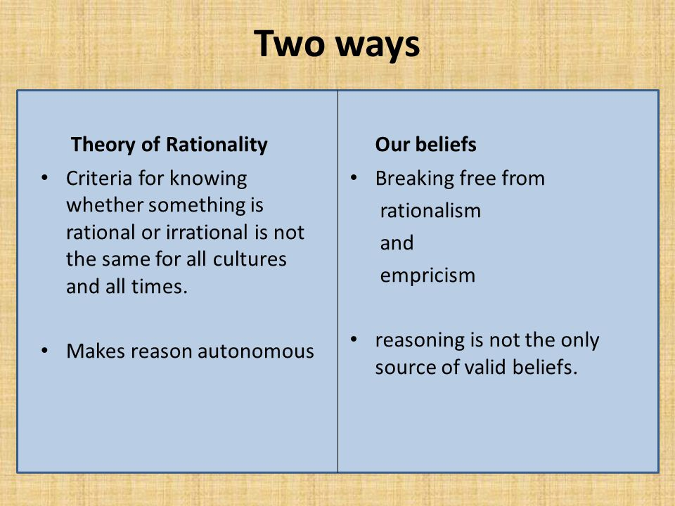 Two ways Theory of Rationality Criteria for knowing whether something is rational or irrational is not the same for all cultures and all times.