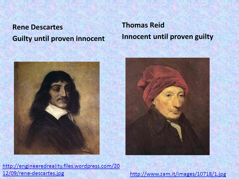 Rene Descartes Guilty until proven innocent Thomas Reid Innocent until proven guilty http://www.zam.it/images/10718/1.jpg http://engineeredreality.files.wordpress.com/20 12/09/rene-descartes.jpg