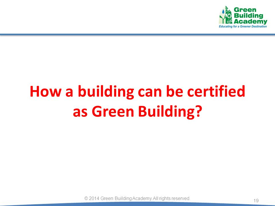 How a building can be certified as Green Building? 19 © 2014 Green Building Academy. All rights reserved.