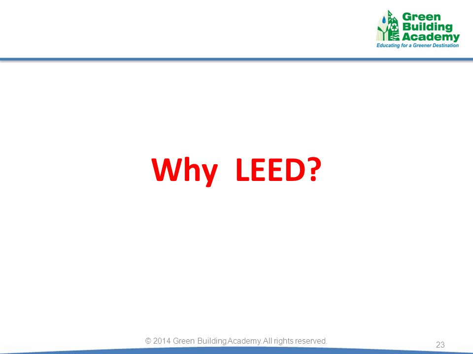Why LEED? 23 © 2014 Green Building Academy. All rights reserved.
