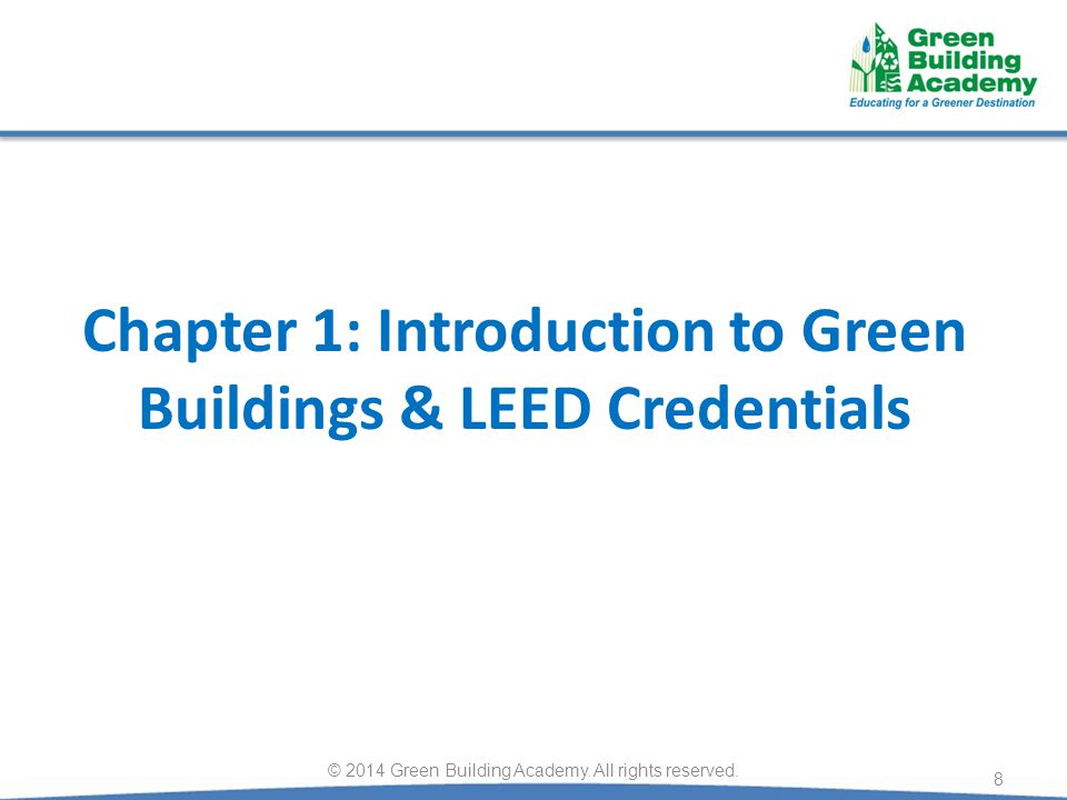 Chapter 1: Introduction to Green Buildings & LEED Credentials 8 © 2014 Green Building Academy. All rights reserved.