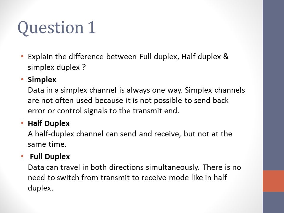 Question 1 Explain the difference between Full duplex, Half duplex & simplex duplex .