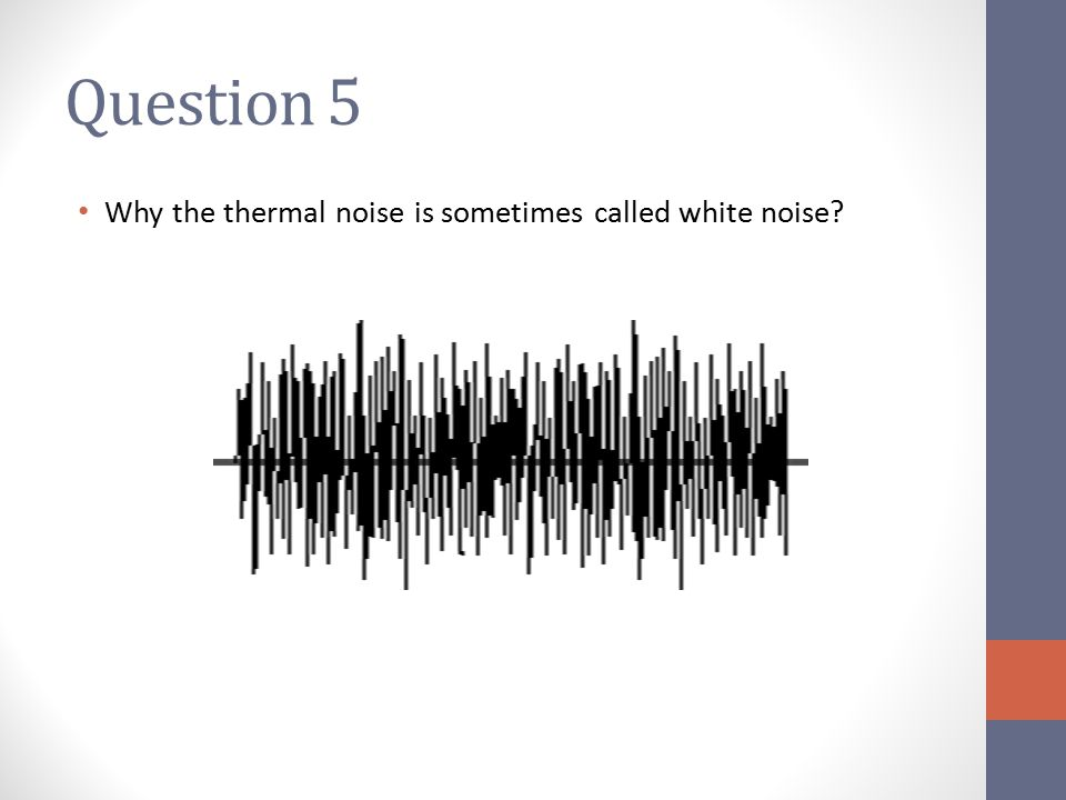 Question 5 Why the thermal noise is sometimes called white noise?