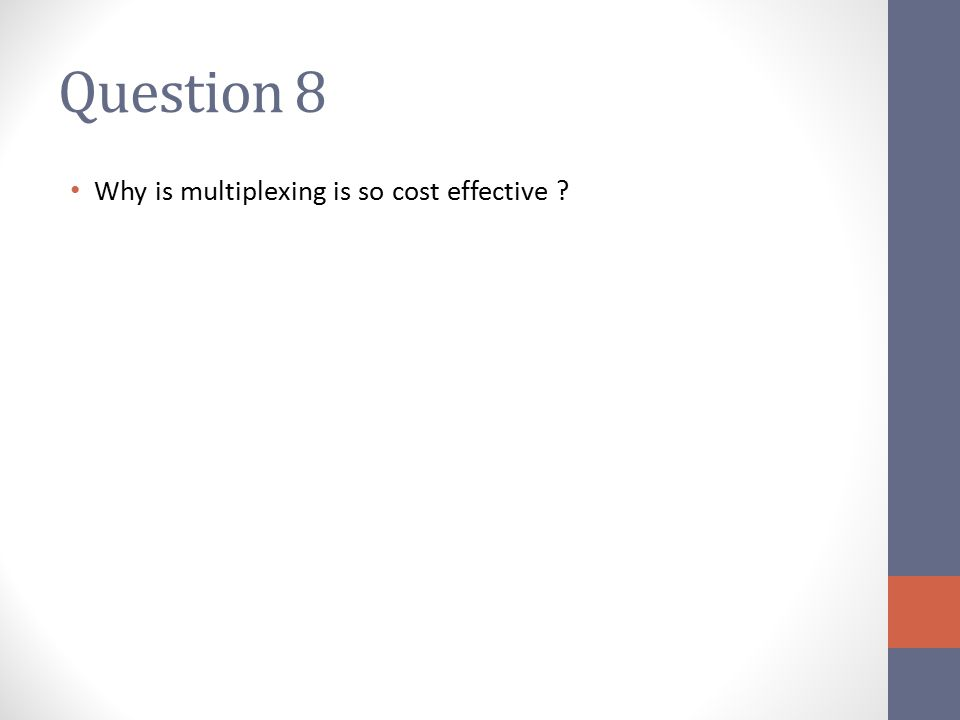 Question 8 Why is multiplexing is so cost effective