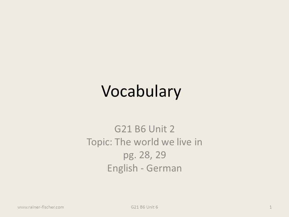 Vocabulary G21 B6 Unit 2 Topic: The world we live in pg. 28, 29 English - German G21 B6 Unit 6www.rainer-fischer.com1