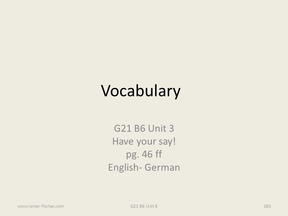 Vocabulary G21 B6 Unit 3 Have your say! pg. 46 ff English- German G21 B6 Unit 6www.rainer-fischer.com183