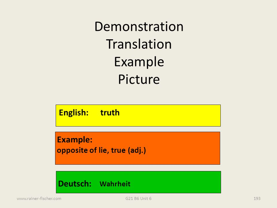 G21 B6 Unit 6www.rainer-fischer.com193 English:truth Example: opposite of lie, true (adj.) Deutsch: Wahrheit Demonstration Translation Example Picture