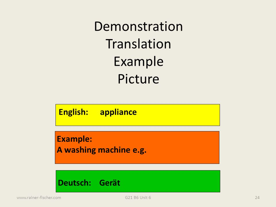 G21 B6 Unit 6www.rainer-fischer.com24 English:appliance Example: A washing machine e.g. Deutsch:Gerät Demonstration Translation Example Picture