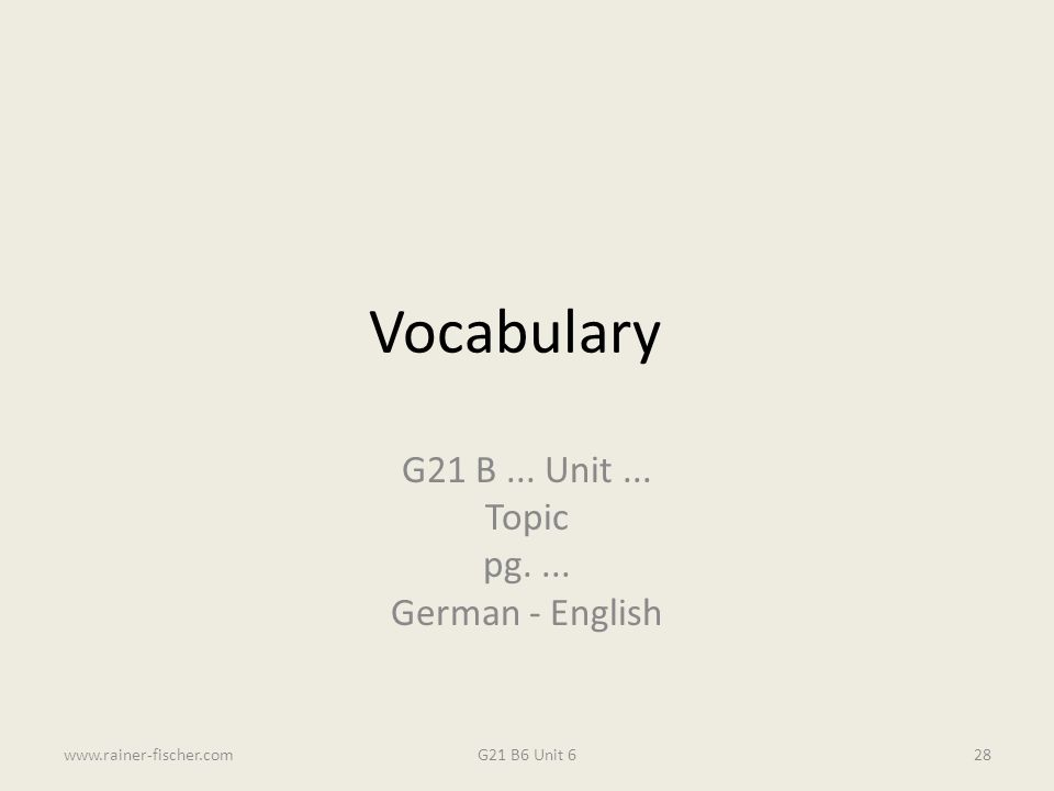Vocabulary G21 B... Unit... Topic pg.... German - English G21 B6 Unit 6www.rainer-fischer.com28