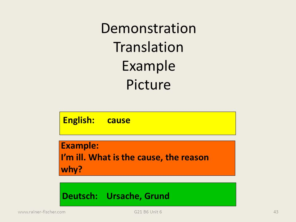 G21 B6 Unit 6www.rainer-fischer.com43 English:cause Example: I'm ill. What is the cause, the reason why? Deutsch:Ursache, Grund Demonstration Translat