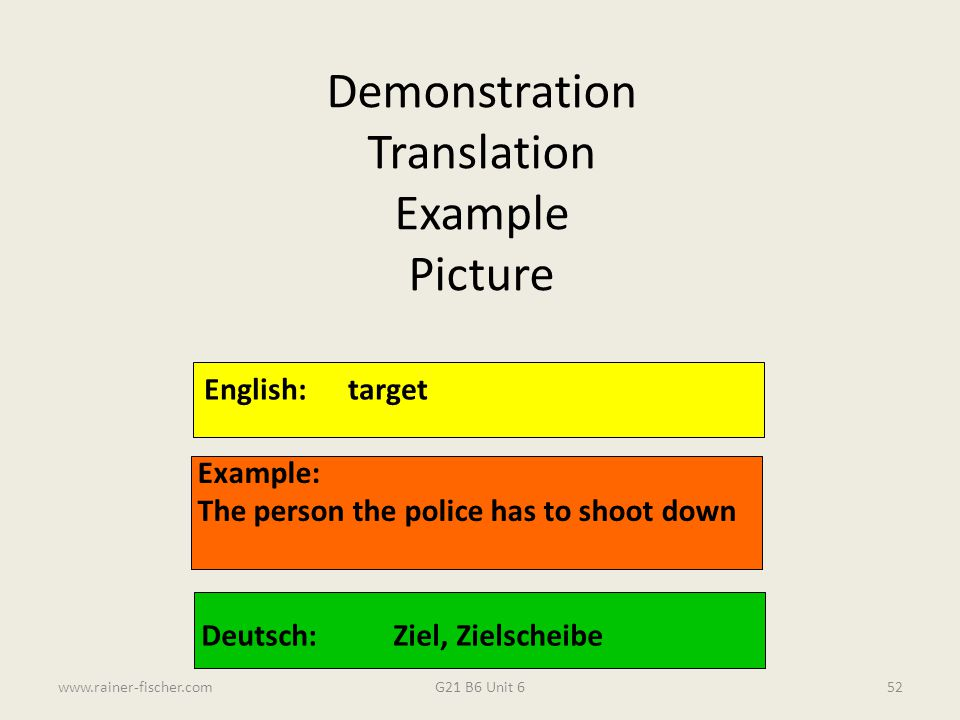 G21 B6 Unit 6www.rainer-fischer.com52 English:target Example: The person the police has to shoot down Deutsch:Ziel, Zielscheibe Demonstration Translat