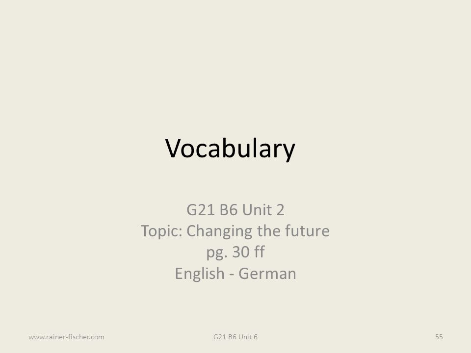 Vocabulary G21 B6 Unit 2 Topic: Changing the future pg. 30 ff English - German G21 B6 Unit 6www.rainer-fischer.com55