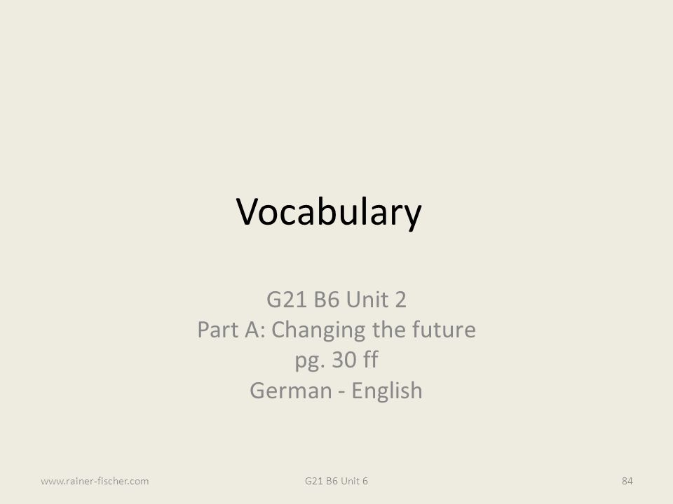 Vocabulary G21 B6 Unit 2 Part A: Changing the future pg. 30 ff German - English G21 B6 Unit 6www.rainer-fischer.com84