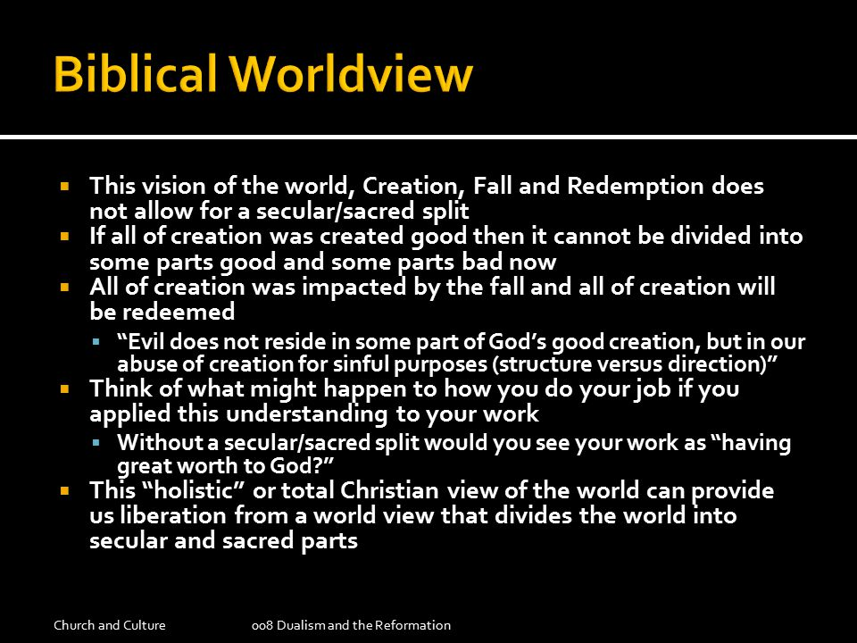  This vision of the world, Creation, Fall and Redemption does not allow for a secular/sacred split  If all of creation was created good then it cannot be divided into some parts good and some parts bad now  All of creation was impacted by the fall and all of creation will be redeemed  Evil does not reside in some part of God's good creation, but in our abuse of creation for sinful purposes (structure versus direction)  Think of what might happen to how you do your job if you applied this understanding to your work  Without a secular/sacred split would you see your work as having great worth to God  This holistic or total Christian view of the world can provide us liberation from a world view that divides the world into secular and sacred parts Church and Culture008 Dualism and the Reformation