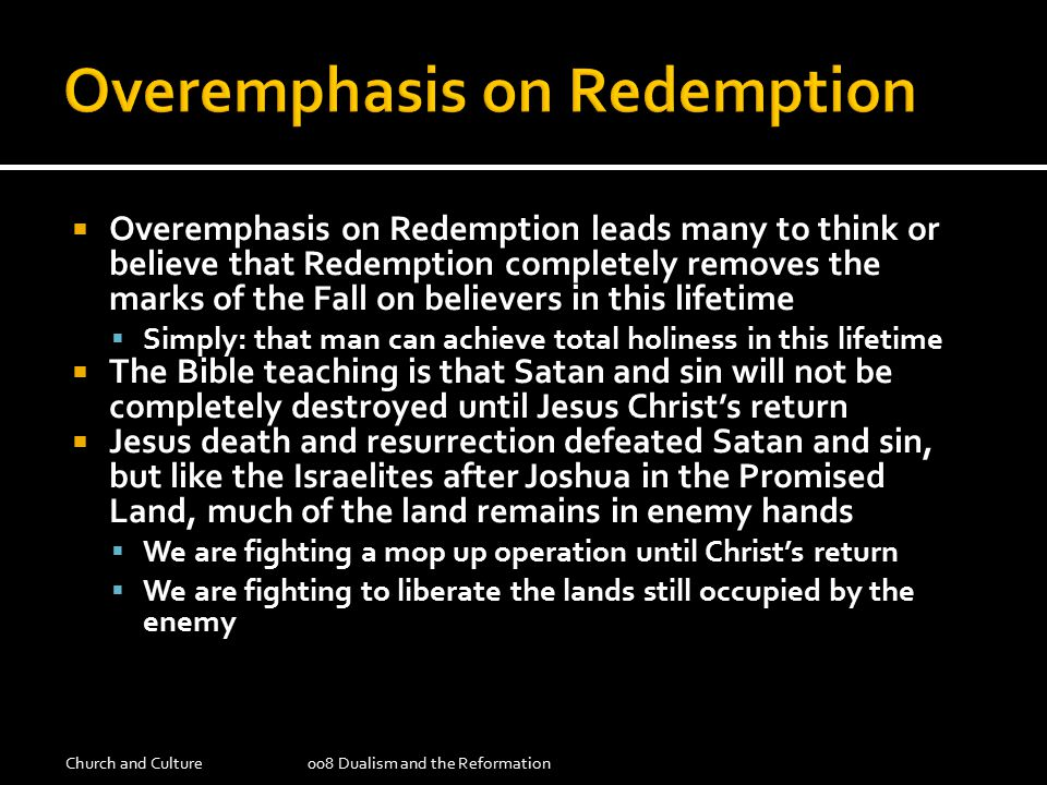  Overemphasis on Redemption leads many to think or believe that Redemption completely removes the marks of the Fall on believers in this lifetime  Simply: that man can achieve total holiness in this lifetime  The Bible teaching is that Satan and sin will not be completely destroyed until Jesus Christ's return  Jesus death and resurrection defeated Satan and sin, but like the Israelites after Joshua in the Promised Land, much of the land remains in enemy hands  We are fighting a mop up operation until Christ's return  We are fighting to liberate the lands still occupied by the enemy Church and Culture008 Dualism and the Reformation