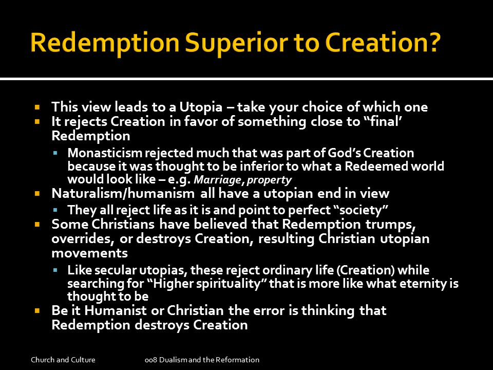  This view leads to a Utopia – take your choice of which one  It rejects Creation in favor of something close to final' Redemption  Monasticism rejected much that was part of God's Creation because it was thought to be inferior to what a Redeemed world would look like – e.g.