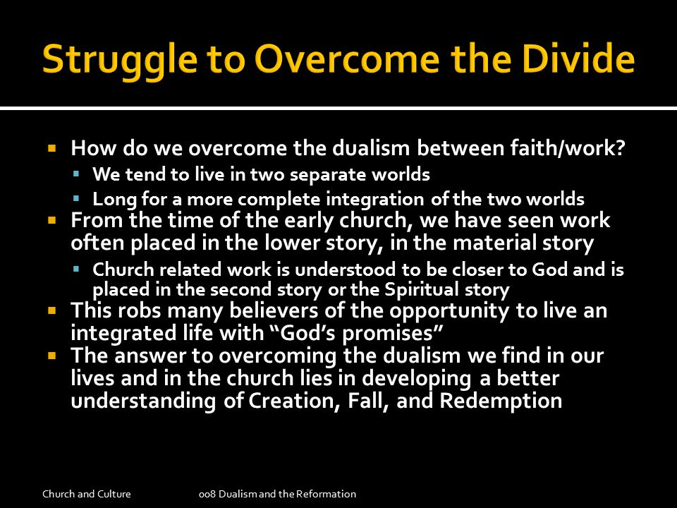  How do we overcome the dualism between faith/work?  We tend to live in two separate worlds  Long for a more complete integration of the two worlds