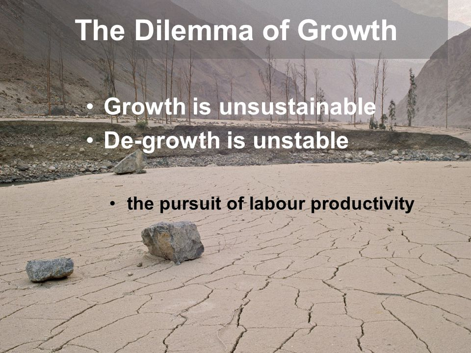 Growth is unsustainable De-growth is unstable the pursuit of labour productivity The Dilemma of Growth