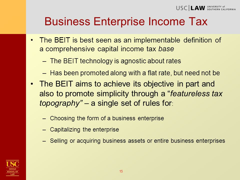 15 Business Enterprise Income Tax The BEIT is best seen as an implementable definition of a comprehensive capital income tax base –The BEIT technology is agnostic about rates –Has been promoted along with a flat rate, but need not be The BEIT aims to achieve its objective in part and also to promote simplicity through a featureless tax topography – a single set of rules for : –Choosing the form of a business enterprise –Capitalizing the enterprise –Selling or acquiring business assets or entire business enterprises