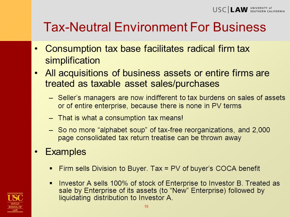19 Tax-Neutral Environment For Business Consumption tax base facilitates radical firm tax simplification All acquisitions of business assets or entire firms are treated as taxable asset sales/purchases –Seller's managers are now indifferent to tax burdens on sales of assets or of entire enterprise, because there is none in PV terms –That is what a consumption tax means.