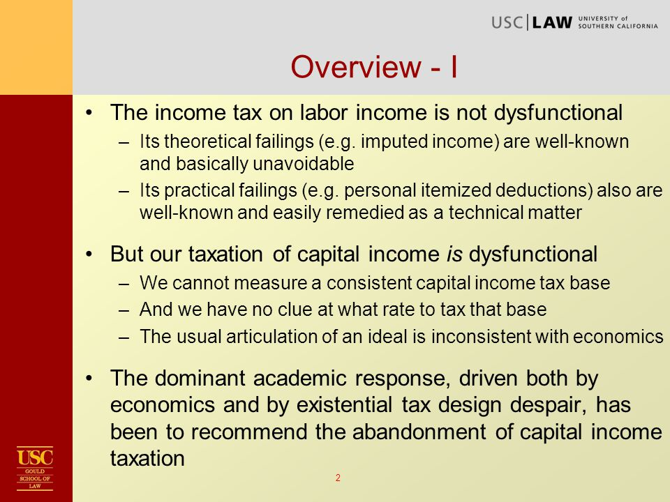 13 Suggested Capital Income Tax Roadmap Retain capital income taxation Abandon ideal income tax as simply not ideal Tax capital income consistently at one moderate rate –Regardless of form of organization, nature of investment or type of financing –Requires a new approach to defining the tax base –Tease apart labor and capital income when the two are undifferentiated (private firms) –Not optimal: overtaxes normal returns and undertaxes rents –But don't let the perfect be the enemy of the good Retain separate progressive labor income tax structure