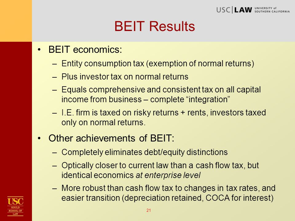 21 BEIT Results BEIT economics: –Entity consumption tax (exemption of normal returns) –Plus investor tax on normal returns –Equals comprehensive and consistent tax on all capital income from business – complete integration –I.E.