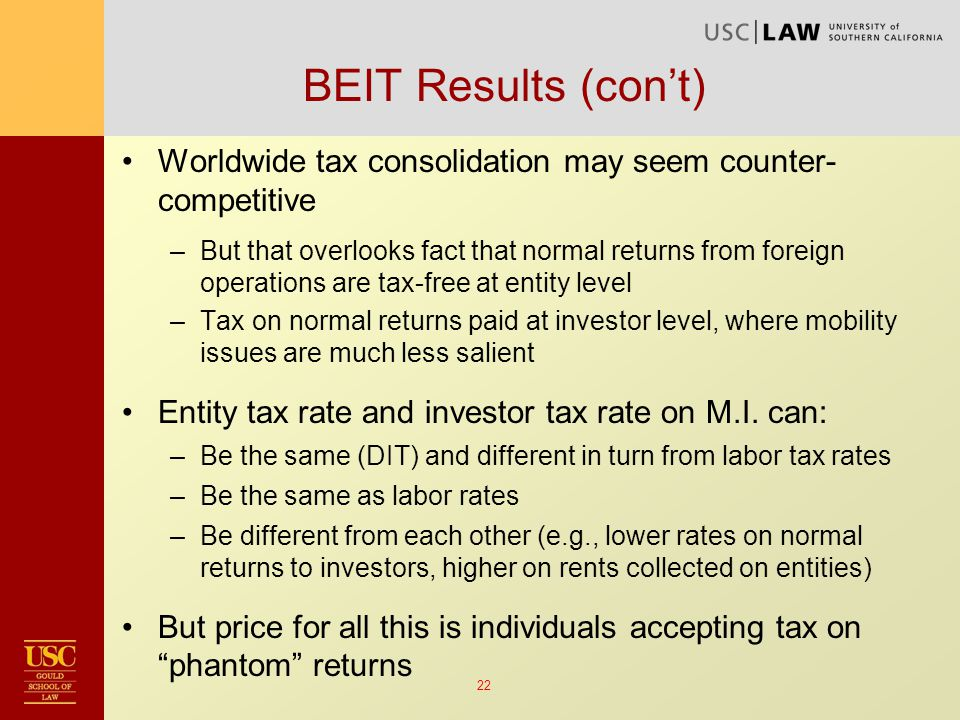 22 BEIT Results (con't) Worldwide tax consolidation may seem counter- competitive –But that overlooks fact that normal returns from foreign operations are tax-free at entity level –Tax on normal returns paid at investor level, where mobility issues are much less salient Entity tax rate and investor tax rate on M.I.
