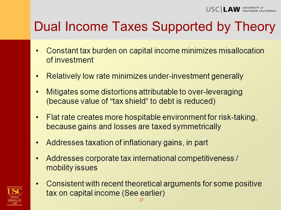 27 Dual Income Taxes Supported by Theory Constant tax burden on capital income minimizes misallocation of investment Relatively low rate minimizes under-investment generally Mitigates some distortions attributable to over-leveraging (because value of tax shield to debt is reduced) Flat rate creates more hospitable environment for risk-taking, because gains and losses are taxed symmetrically Addresses taxation of inflationary gains, in part Addresses corporate tax international competitiveness / mobility issues Consistent with recent theoretical arguments for some positive tax on capital income (See earlier)