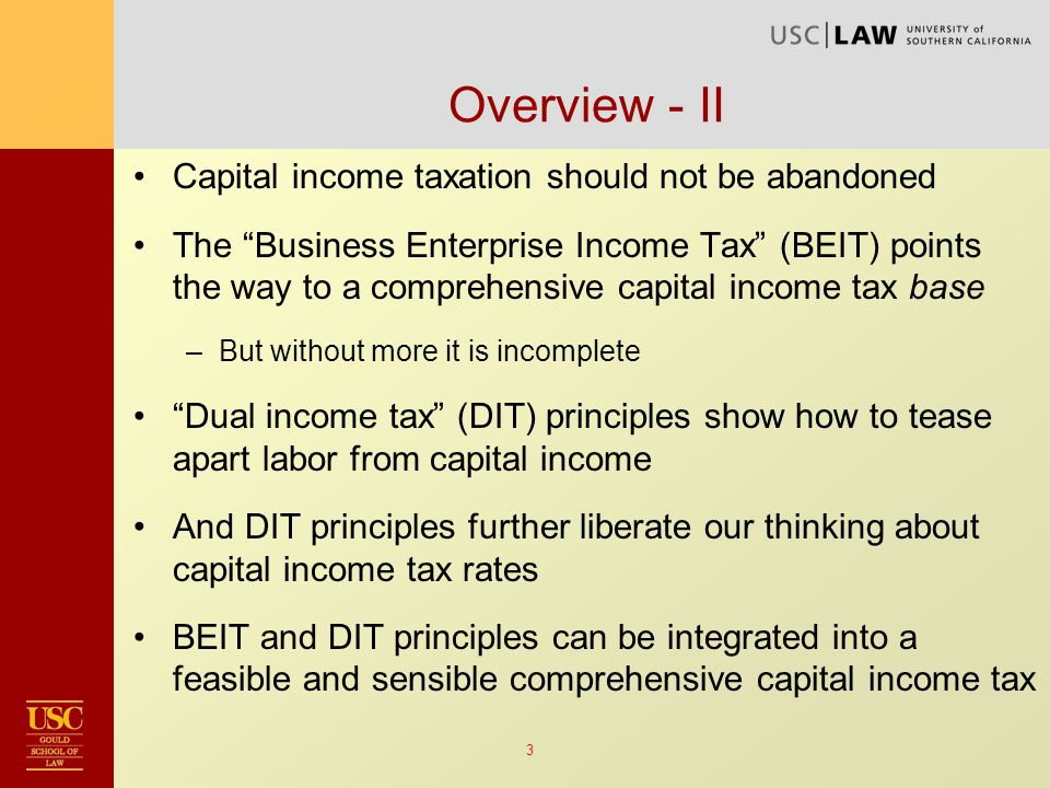 3 Overview - II Capital income taxation should not be abandoned The Business Enterprise Income Tax (BEIT) points the way to a comprehensive capital income tax base –But without more it is incomplete Dual income tax (DIT) principles show how to tease apart labor from capital income And DIT principles further liberate our thinking about capital income tax rates BEIT and DIT principles can be integrated into a feasible and sensible comprehensive capital income tax