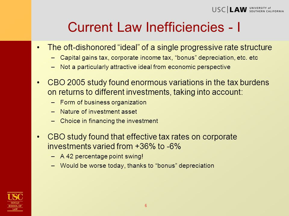 6 Current Law Inefficiencies - I The oft-dishonored ideal of a single progressive rate structure –Capital gains tax, corporate income tax, bonus depreciation, etc.