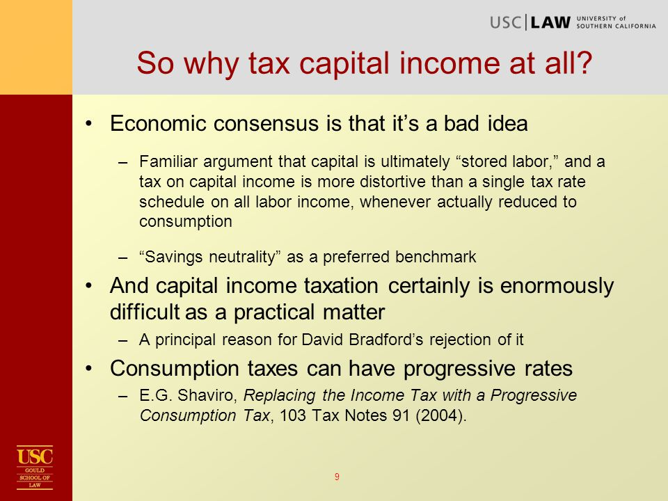 10 The case for taxing capital income - I Recent economic arguments to tax capital income –As summarized in Tax By Design: The Mirrlees Review, 307- 17: Taxes those with greater patience or cognitive ability Compensates for market failures in human capital investment Taxes human instinct to overhedge against future unknowns Maybe future consumption is complementary to leisure But in light of increasing tax wedge over time, these arguments also don't support ideal income tax –One solution is sophisticated age-specific rates –More plausibly, imply moderation in the taxation of capital income