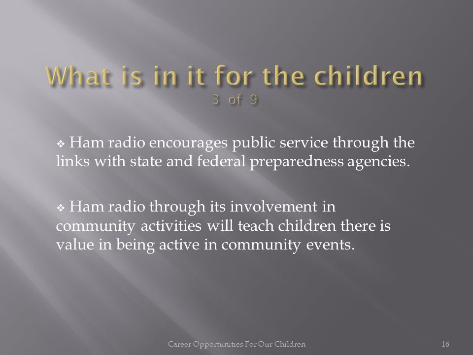  Ham radio encourages investigation and experimentation as a basis for understanding technical subjects. Career Opportunities For Our Children15 — Th
